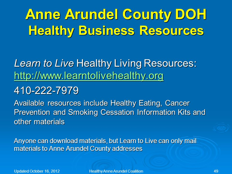 Anne Arundel County DOH Healthy Business Resources Learn to Live Healthy Living Resources: http://www.learntolivehealthy.org http://www.learntolivehealthy.org 410-222-7979 Available resources include Healthy Eating, Cancer Prevention and Smoking Cessation Information Kits and other materials Anyone can download materials, but Learn to Live can only mail materials to Anne Arundel County addresses Updated October 16, 2012Healthy Anne Arundel Coalition49