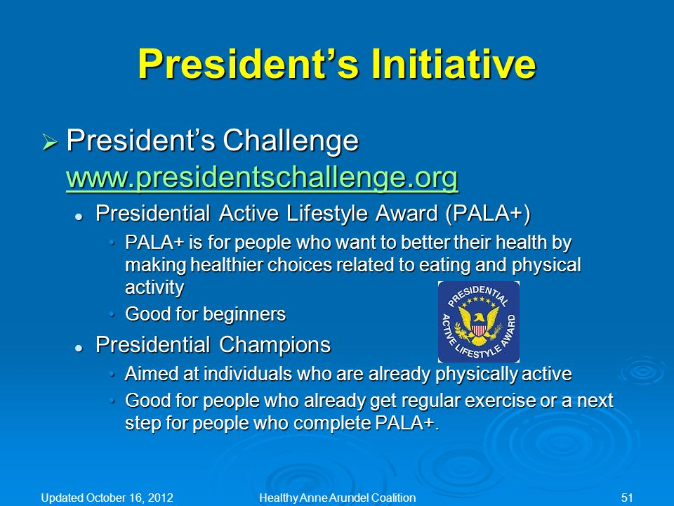  President's Challenge www.presidentschallenge.org www.presidentschallenge.org Presidential Active Lifestyle Award (PALA+) Presidential Active Lifestyle Award (PALA+) PALA+ is for people who want to better their health by making healthier choices related to eating and physical activityPALA+ is for people who want to better their health by making healthier choices related to eating and physical activity Good for beginnersGood for beginners Presidential Champions Presidential Champions Aimed at individuals who are already physically activeAimed at individuals who are already physically active Good for people who already get regular exercise or a next step for people who complete PALA+.Good for people who already get regular exercise or a next step for people who complete PALA+.