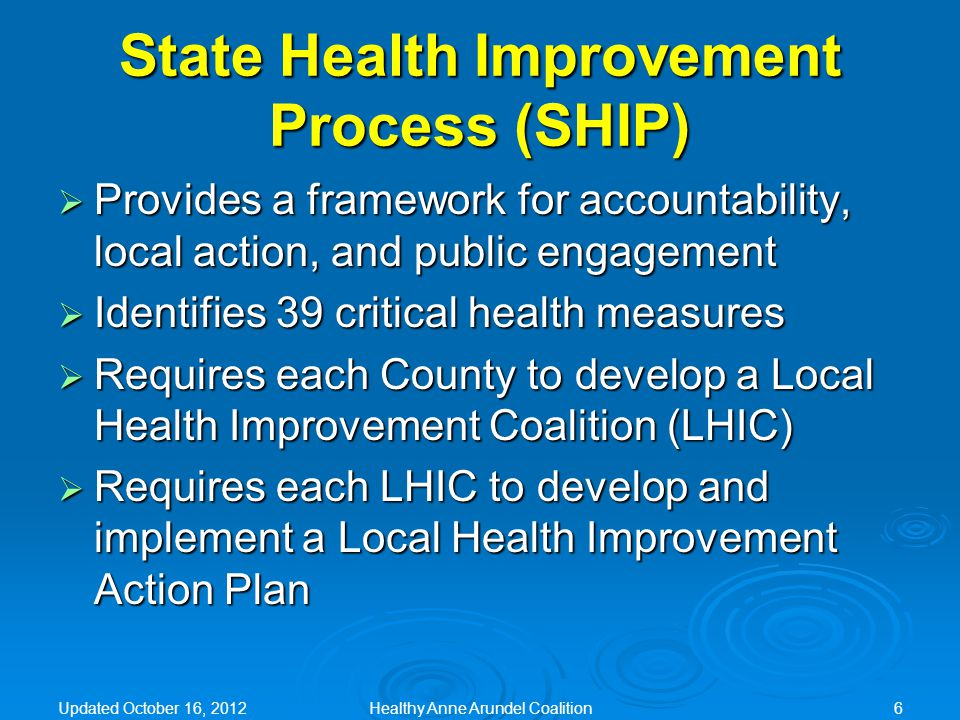 State Health Improvement Process (SHIP)  Provides a framework for accountability, local action, and public engagement  Identifies 39 critical health measures  Requires each County to develop a Local Health Improvement Coalition (LHIC)  Requires each LHIC to develop and implement a Local Health Improvement Action Plan Updated October 16, 2012Healthy Anne Arundel Coalition6