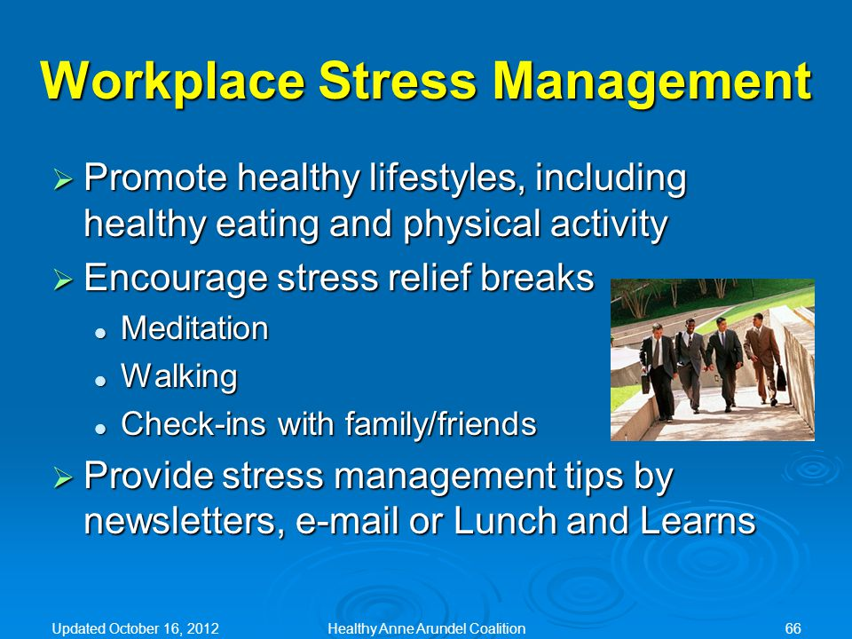 Workplace Stress Management  Promote healthy lifestyles, including healthy eating and physical activity  Encourage stress relief breaks Meditation Meditation Walking Walking Check-ins with family/friends Check-ins with family/friends  Provide stress management tips by newsletters, e-mail or Lunch and Learns Updated October 16, 2012Healthy Anne Arundel Coalition66