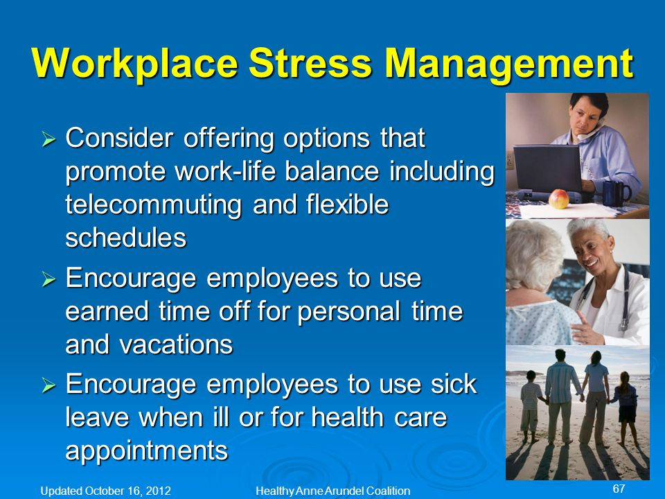  Consider offering options that promote work-life balance including telecommuting and flexible schedules  Encourage employees to use earned time off for personal time and vacations  Encourage employees to use sick leave when ill or for health care appointments Workplace Stress Management Updated October 16, 2012Healthy Anne Arundel Coalition 67