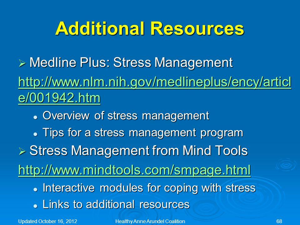 Additional Resources  Medline Plus: Stress Management http://www.nlm.nih.gov/medlineplus/ency/articl e/001942.htm http://www.nlm.nih.gov/medlineplus/ency/articl e/001942.htm Overview of stress management Overview of stress management Tips for a stress management program Tips for a stress management program  Stress Management from Mind Tools http://www.mindtools.com/smpage.html Interactive modules for coping with stress Interactive modules for coping with stress Links to additional resources Links to additional resources Updated October 16, 2012Healthy Anne Arundel Coalition68