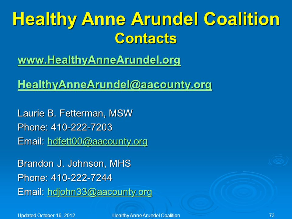Healthy Anne Arundel Coalition Contacts www.HealthyAnneArundel.org HealthyAnneArundel@aacounty.org Laurie B. Fetterman, MSW Phone: 410-222-7203 Email: