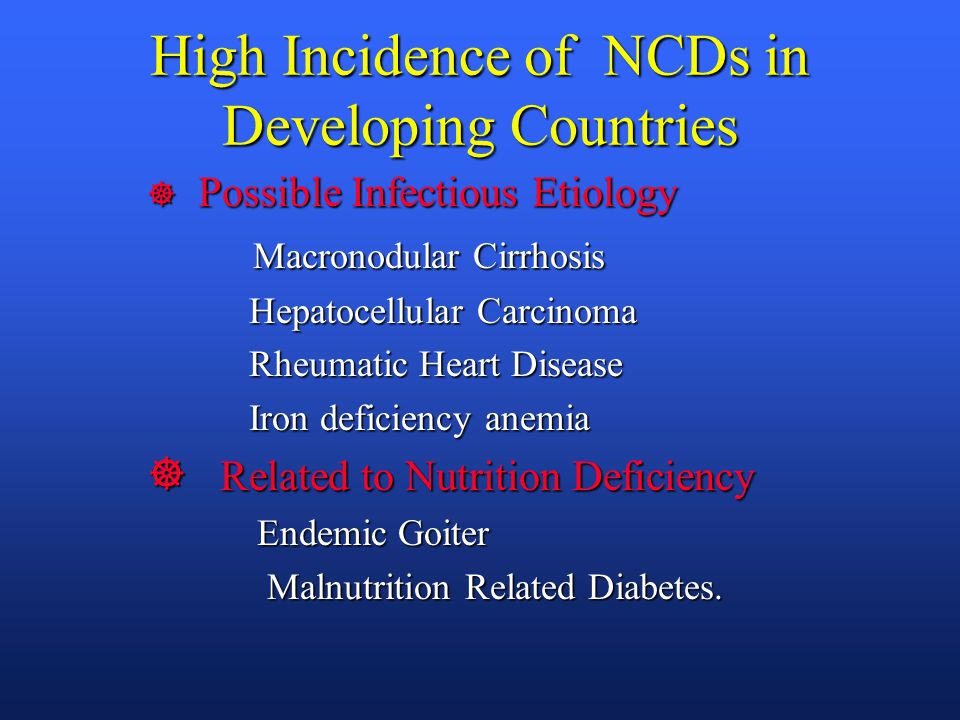High Incidence of NCDs in Developing Countries ] Possible Infectious Etiology Macronodular Cirrhosis Macronodular Cirrhosis Hepatocellular Carcinoma Hepatocellular Carcinoma Rheumatic Heart Disease Rheumatic Heart Disease Iron deficiency anemia Iron deficiency anemia ] Related to Nutrition Deficiency Endemic Goiter Endemic Goiter Malnutrition Related Diabetes.