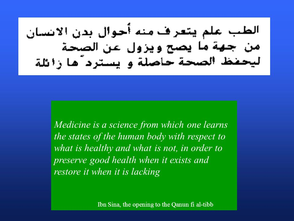 Medicine is a science from which one learns the states of the human body with respect to what is healthy and what is not, in order to preserve good health when it exists and restore it when it is lacking Ibn Sina, the opening to the Qanun fi al-tibb