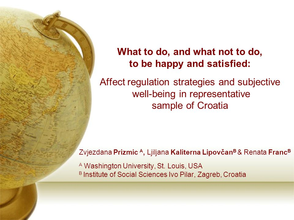 What to do, and what not to do, to be happy and satisfied: Affect regulation strategies and subjective well-being in representative sample of Croatia Zvjezdana Prizmic A, Ljiljana Kaliterna Lipovčan B & Renata Franc B A Washington University, St.
