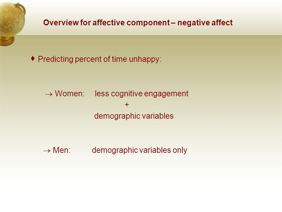 Overview for affective component – negative affect  Predicting percent of time unhappy:  Women: less cognitive engagement + demographic variables 
