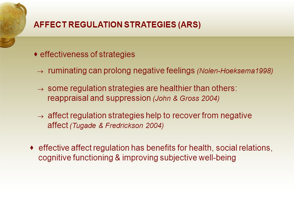AFFECT REGULATION STRATEGIES (ARS)  effectiveness of strategies  ruminating can prolong negative feelings (Nolen-Hoeksema1998)  some regulation strategies are healthier than others: reappraisal and suppression (John & Gross 2004)  affect regulation strategies help to recover from negative affect (Tugade & Fredrickson 2004)  effective affect regulation has benefits for health, social relations, cognitive functioning & improving subjective well-being