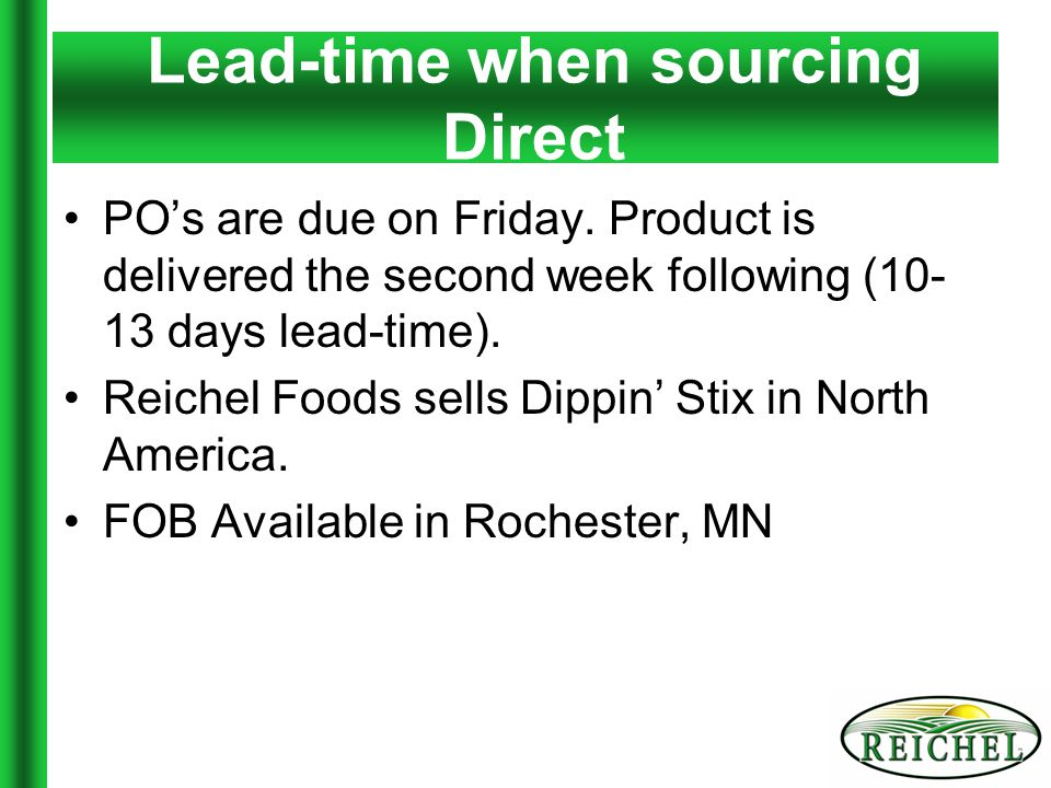 PO's are due on Friday. Product is delivered the second week following (10- 13 days lead-time).