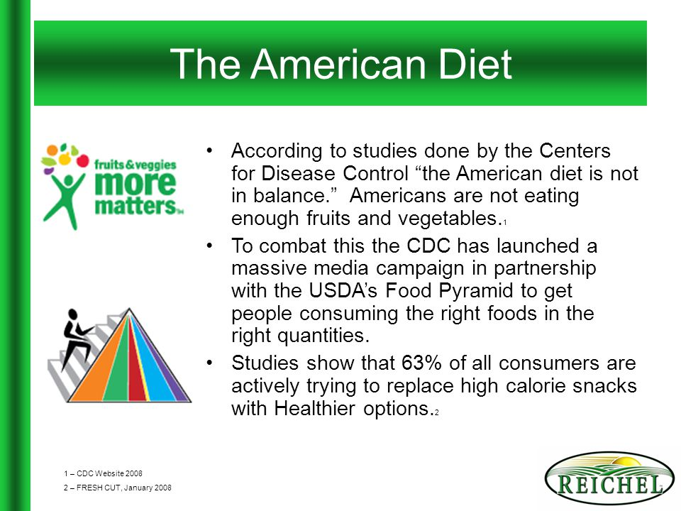 The American Diet According to studies done by the Centers for Disease Control the American diet is not in balance. Americans are not eating enough fruits and vegetables.