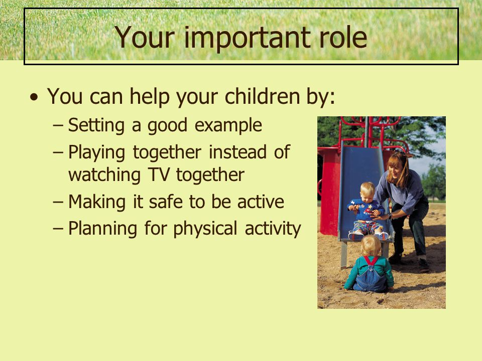 Your important role You can help your children by: –Setting a good example –Playing together instead of watching TV together –Making it safe to be active –Planning for physical activity