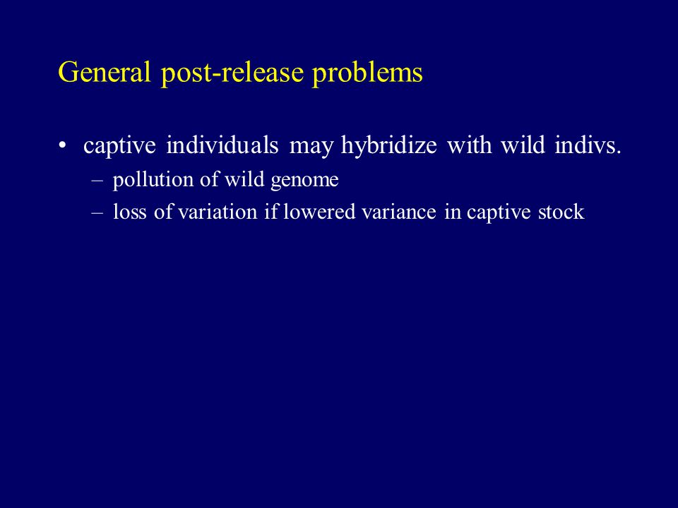 General post-release problems captive individuals may hybridize with wild indivs.