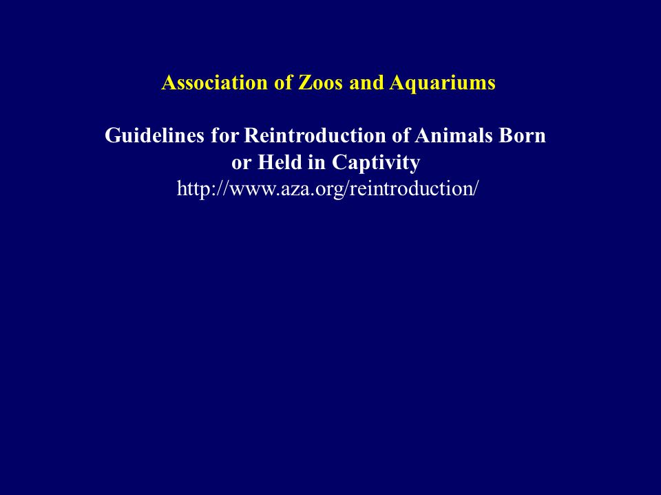 Association of Zoos and Aquariums Guidelines for Reintroduction of Animals Born or Held in Captivity http://www.aza.org/reintroduction/