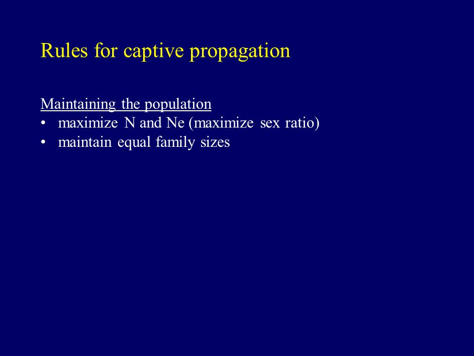 Rules for captive propagation Maintaining the population maximize N and Ne (maximize sex ratio) maintain equal family sizes