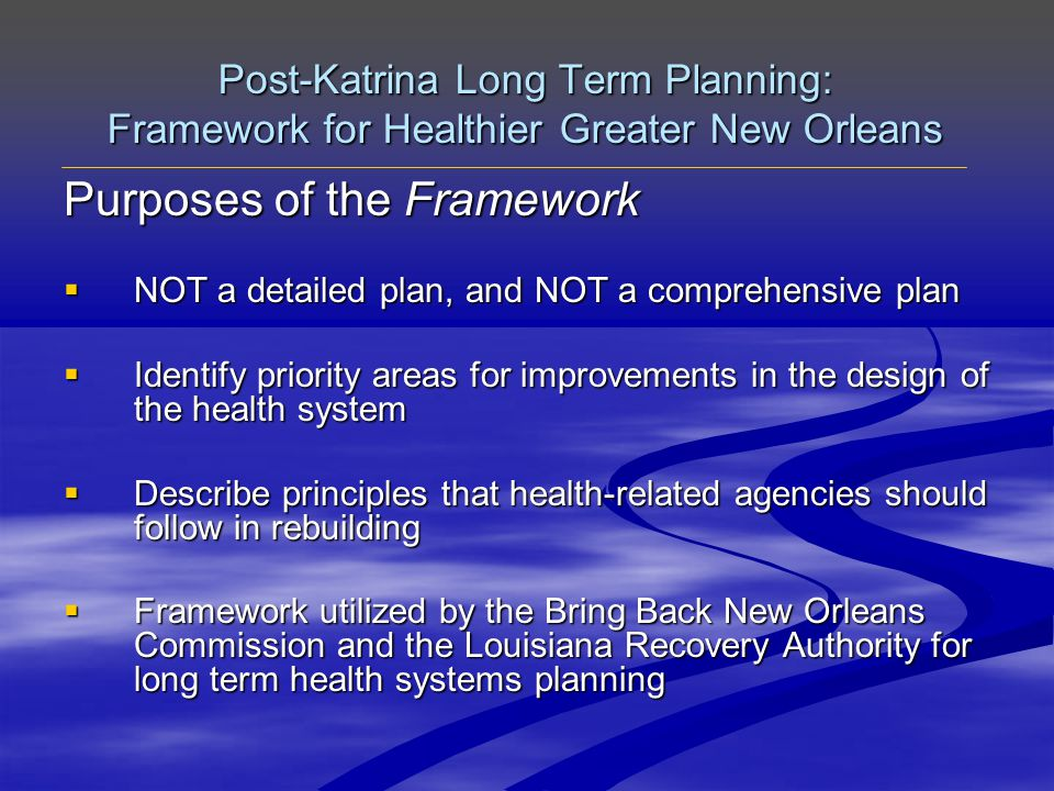 Post-Katrina Long Term Planning: Framework for Healthier Greater New Orleans Priority Recommendations 1.Primary Care Foundation for entire system 2.Health Promotion Marketing and Modeling 3.Healthy Environmental Changes and Neighborhood Design
