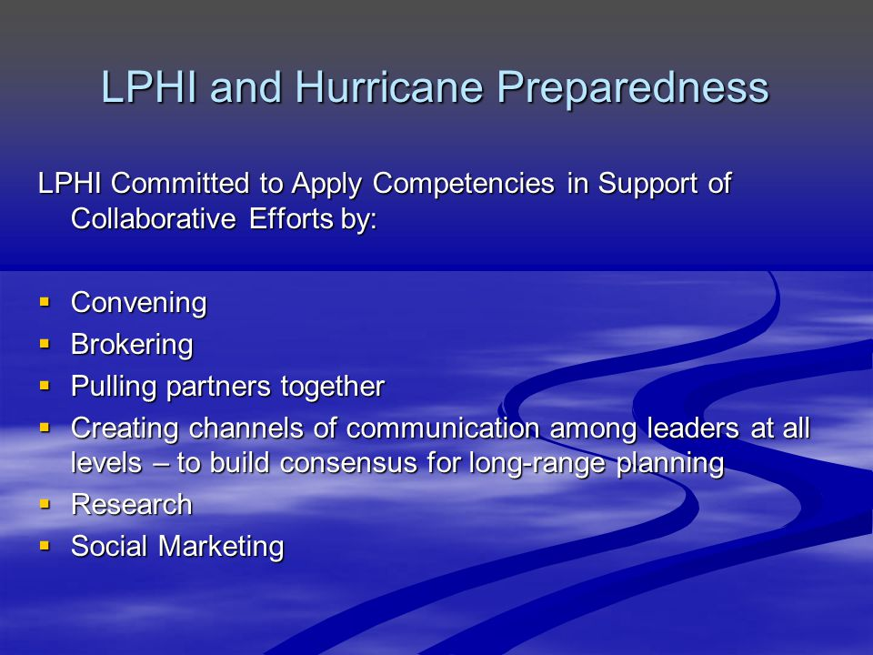 LPHI and Hurricane Preparedness LPHI Committed to Apply Competencies in Support of Collaborative Efforts by:  Convening  Brokering  Pulling partners together  Creating channels of communication among leaders at all levels – to build consensus for long-range planning  Research  Social Marketing
