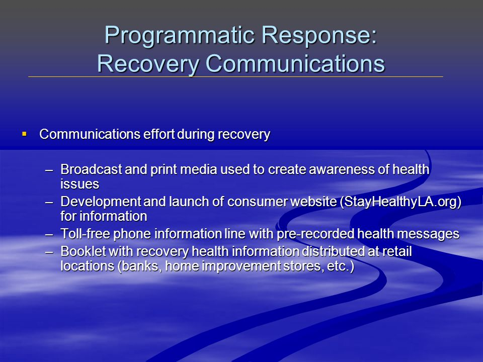 Programmatic Response: Recovery Communications  Communications effort during recovery –Broadcast and print media used to create awareness of health issues –Development and launch of consumer website (StayHealthyLA.org) for information –Toll-free phone information line with pre-recorded health messages –Booklet with recovery health information distributed at retail locations (banks, home improvement stores, etc.)
