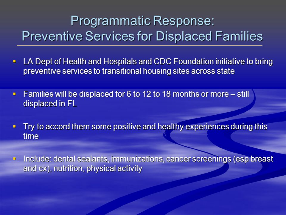 Programmatic Response: Preventive Services for Displaced Families  LA Dept of Health and Hospitals and CDC Foundation initiative to bring preventive services to transitional housing sites across state  Families will be displaced for 6 to 12 to 18 months or more – still displaced in FL  Try to accord them some positive and healthy experiences during this time  Include: dental sealants, immunizations, cancer screenings (esp breast and cx), nutrition, physical activity