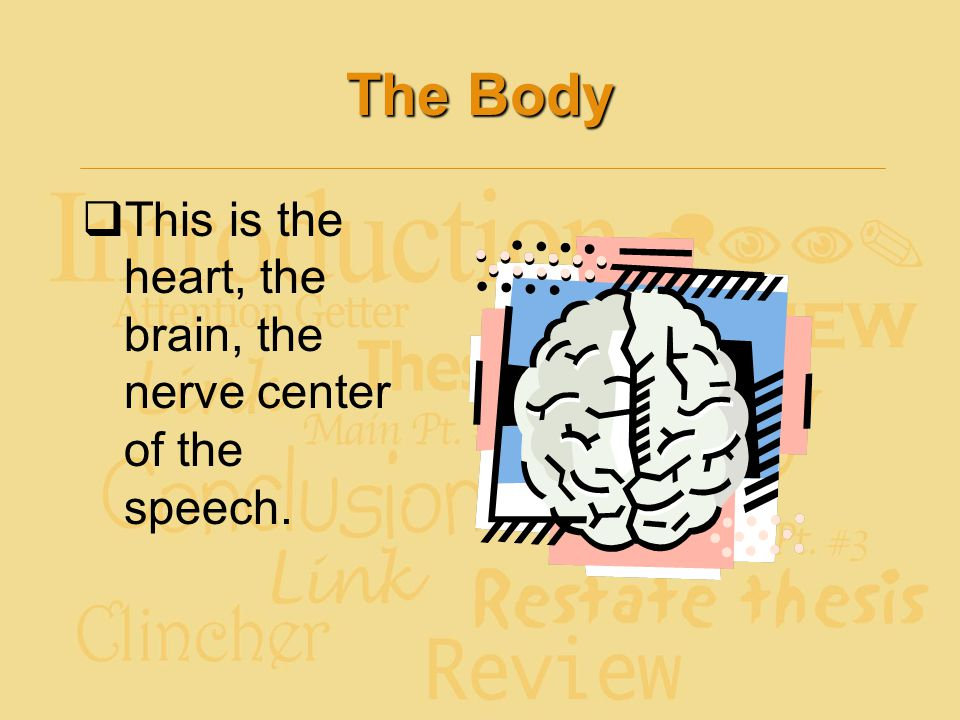The Body  This is the heart, the brain, the nerve center of the speech.