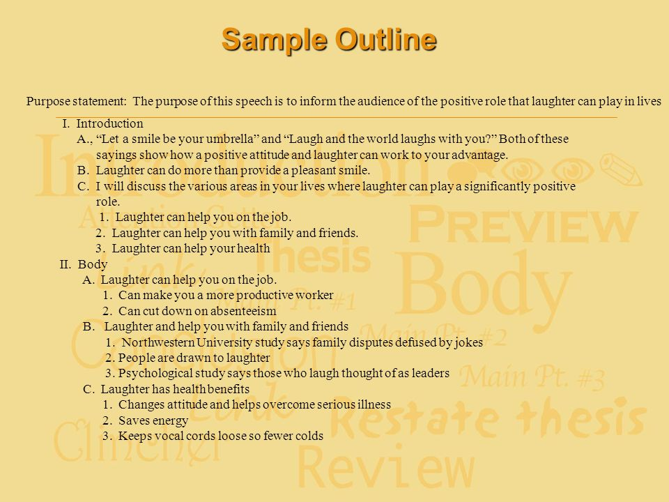 Sample Outline Purpose statement: The purpose of this speech is to inform the audience of the positive role that laughter can play in lives I. Introdu