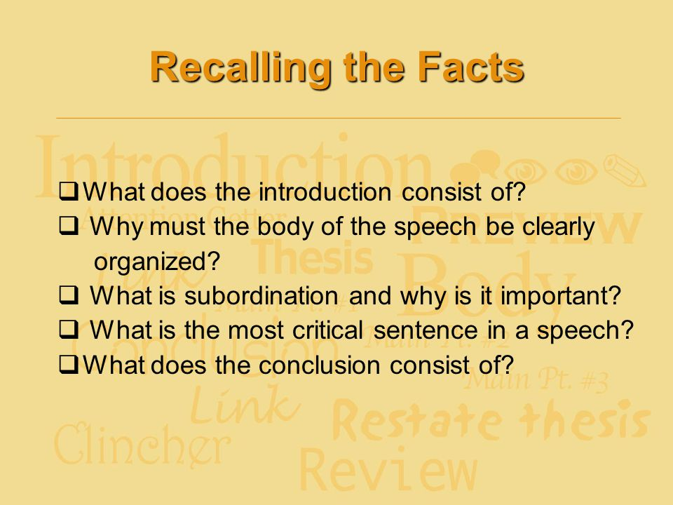 Recalling the Facts  What does the introduction consist of?  Why must the body of the speech be clearly organized?  What is subordination and why i