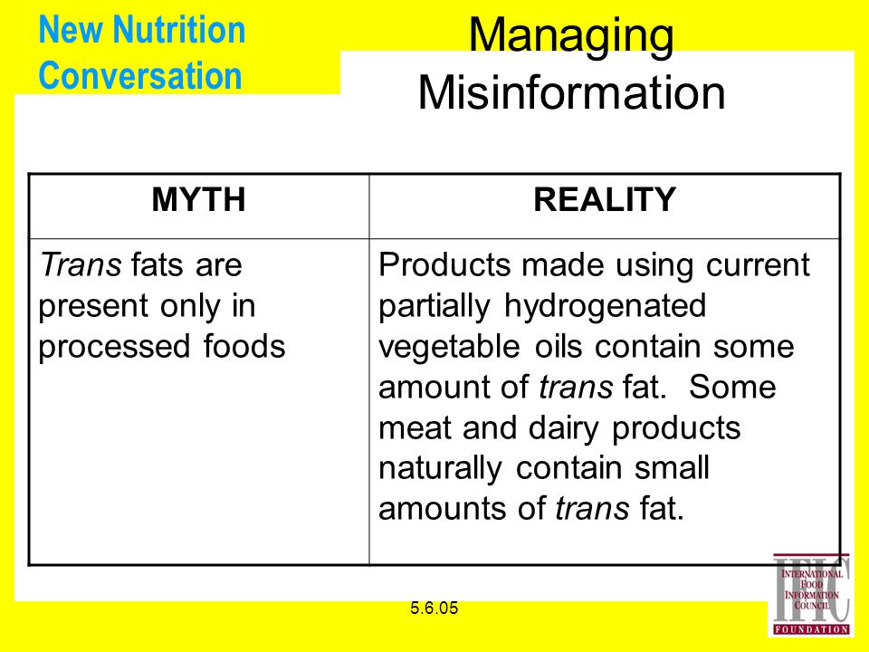 5.6.05 New Nutrition Conversation Managing Misinformation MYTHREALITY Trans fats are present only in processed foods Products made using current partially hydrogenated vegetable oils contain some amount of trans fat.