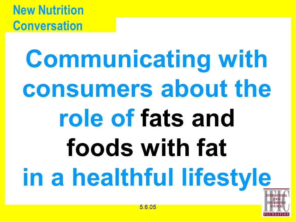 5.6.05 New Nutrition Conversation Communicating with consumers about the role of fats and foods with fat in a healthful lifestyle