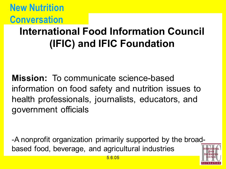 5.6.05 New Nutrition Conversation International Food Information Council (IFIC) and IFIC Foundation Mission: To communicate science-based information on food safety and nutrition issues to health professionals, journalists, educators, and government officials -A nonprofit organization primarily supported by the broad- based food, beverage, and agricultural industries