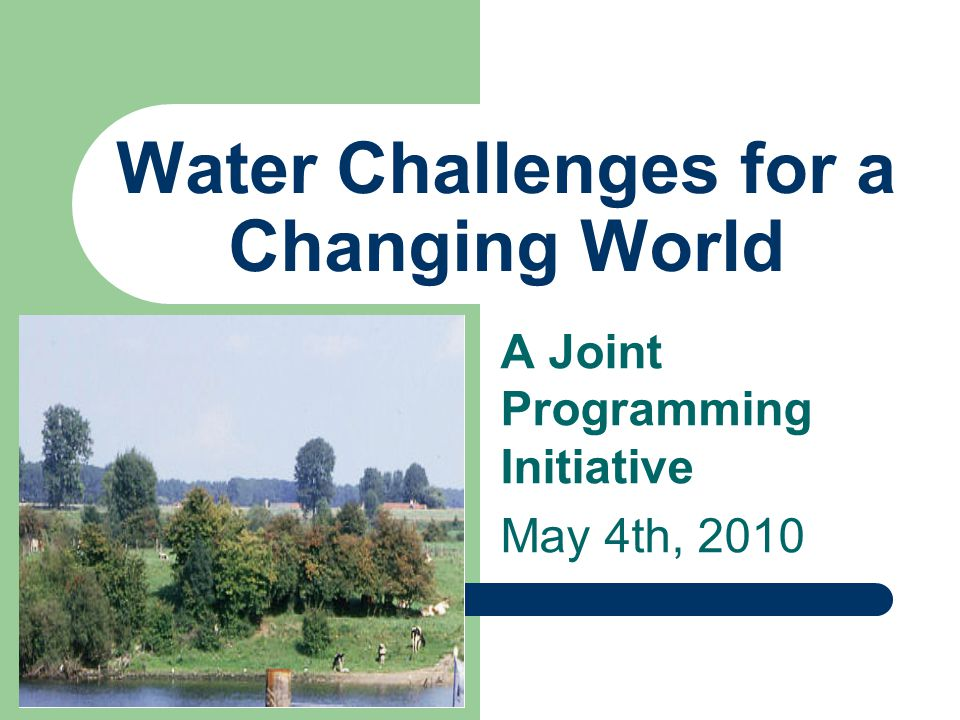 Water Challenges for a Changing World A Joint Programming Initiative May 4th, 2010