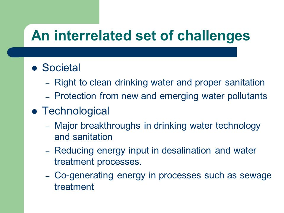 An interrelated set of challenges Societal – Right to clean drinking water and proper sanitation – Protection from new and emerging water pollutants Technological – Major breakthroughs in drinking water technology and sanitation – Reducing energy input in desalination and water treatment processes.