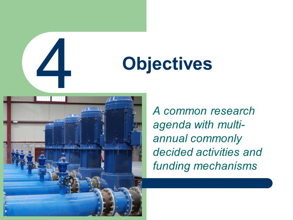 Objectives 4 A common research agenda with multi- annual commonly decided activities and funding mechanisms