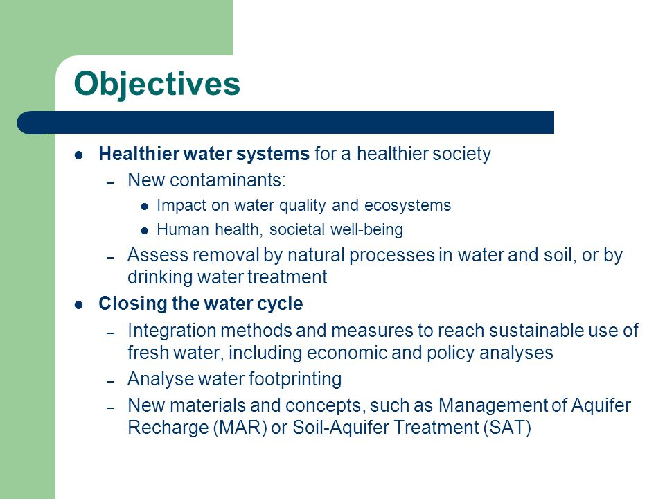 Objectives Healthier water systems for a healthier society – New contaminants: Impact on water quality and ecosystems Human health, societal well-being – Assess removal by natural processes in water and soil, or by drinking water treatment Closing the water cycle – Integration methods and measures to reach sustainable use of fresh water, including economic and policy analyses – Analyse water footprinting – New materials and concepts, such as Management of Aquifer Recharge (MAR) or Soil-Aquifer Treatment (SAT)