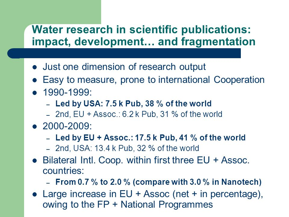Water research in scientific publications: impact, development… and fragmentation Just one dimension of research output Easy to measure, prone to international Cooperation 1990-1999: – Led by USA: 7.5 k Pub, 38 % of the world – 2nd, EU + Assoc.: 6.2 k Pub, 31 % of the world 2000-2009: – Led by EU + Assoc.: 17.5 k Pub, 41 % of the world – 2nd, USA: 13.4 k Pub, 32 % of the world Bilateral Intl.