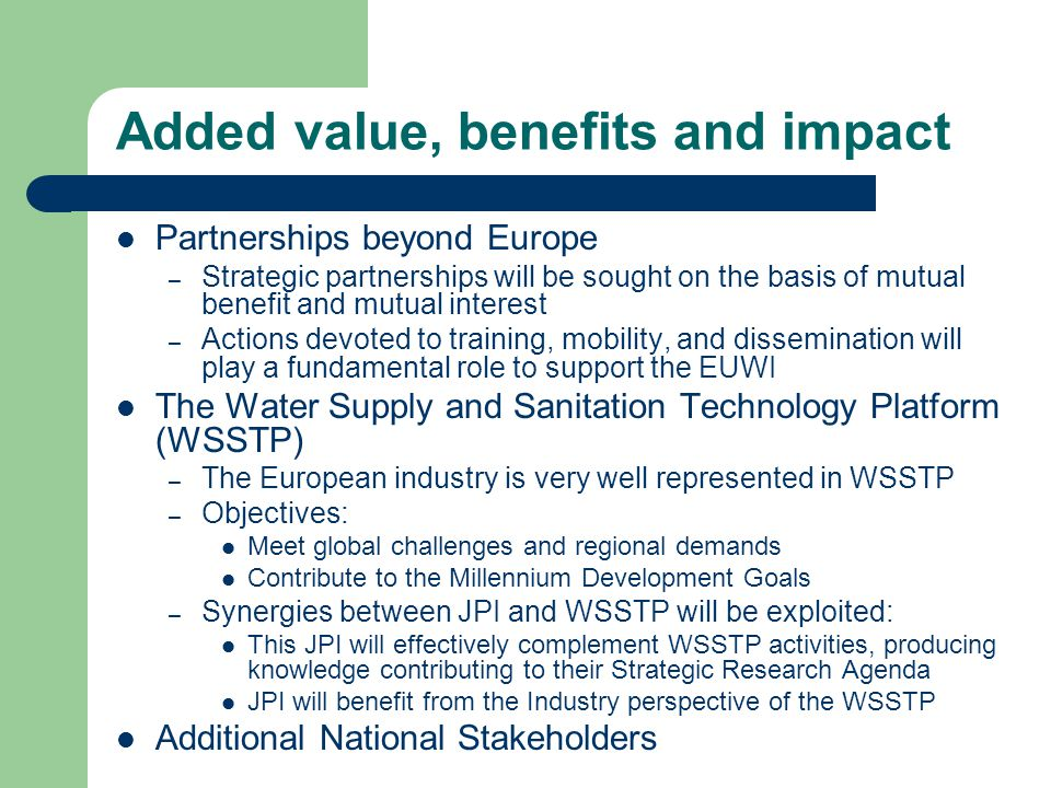 Added value, benefits and impact Partnerships beyond Europe – Strategic partnerships will be sought on the basis of mutual benefit and mutual interest – Actions devoted to training, mobility, and dissemination will play a fundamental role to support the EUWI The Water Supply and Sanitation Technology Platform (WSSTP) – The European industry is very well represented in WSSTP – Objectives: Meet global challenges and regional demands Contribute to the Millennium Development Goals – Synergies between JPI and WSSTP will be exploited: This JPI will effectively complement WSSTP activities, producing knowledge contributing to their Strategic Research Agenda JPI will benefit from the Industry perspective of the WSSTP Additional National Stakeholders