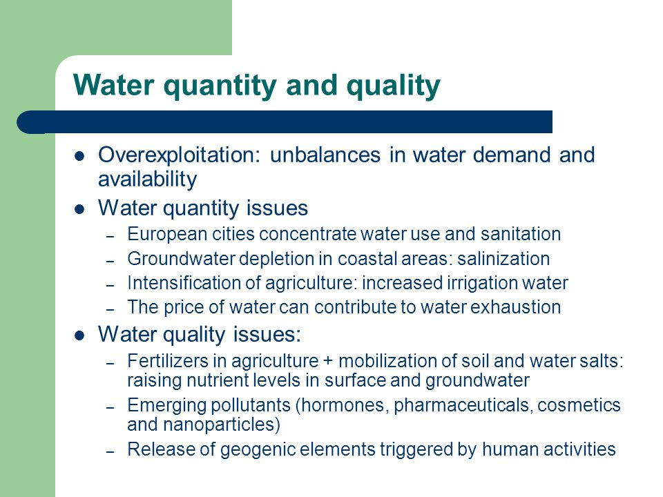 Water quantity and quality Overexploitation: unbalances in water demand and availability Water quantity issues – European cities concentrate water use and sanitation – Groundwater depletion in coastal areas: salinization – Intensification of agriculture: increased irrigation water – The price of water can contribute to water exhaustion Water quality issues: – Fertilizers in agriculture + mobilization of soil and water salts: raising nutrient levels in surface and groundwater – Emerging pollutants (hormones, pharmaceuticals, cosmetics and nanoparticles) – Release of geogenic elements triggered by human activities