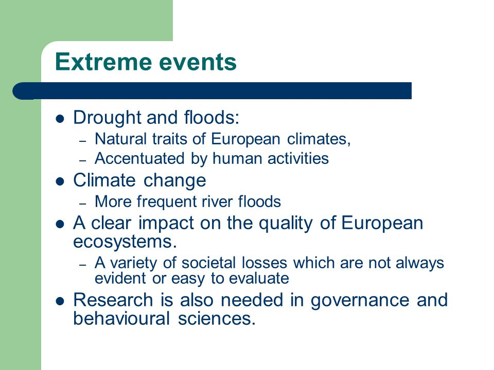 Extreme events Drought and floods: – Natural traits of European climates, – Accentuated by human activities Climate change – More frequent river floods A clear impact on the quality of European ecosystems.