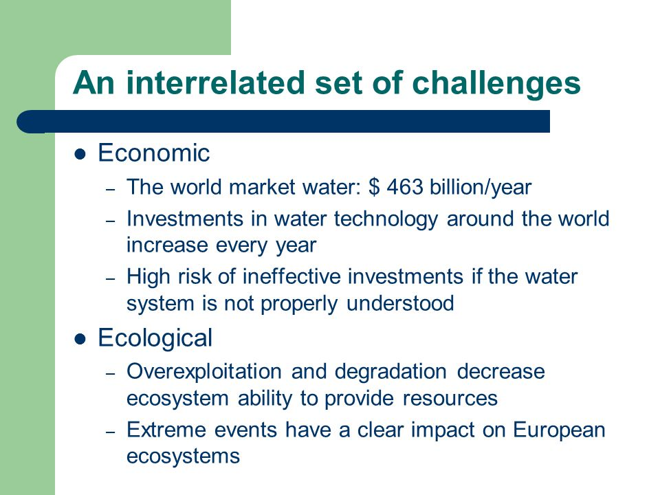 An interrelated set of challenges Economic – The world market water: $ 463 billion/year – Investments in water technology around the world increase every year – High risk of ineffective investments if the water system is not properly understood Ecological – Overexploitation and degradation decrease ecosystem ability to provide resources – Extreme events have a clear impact on European ecosystems