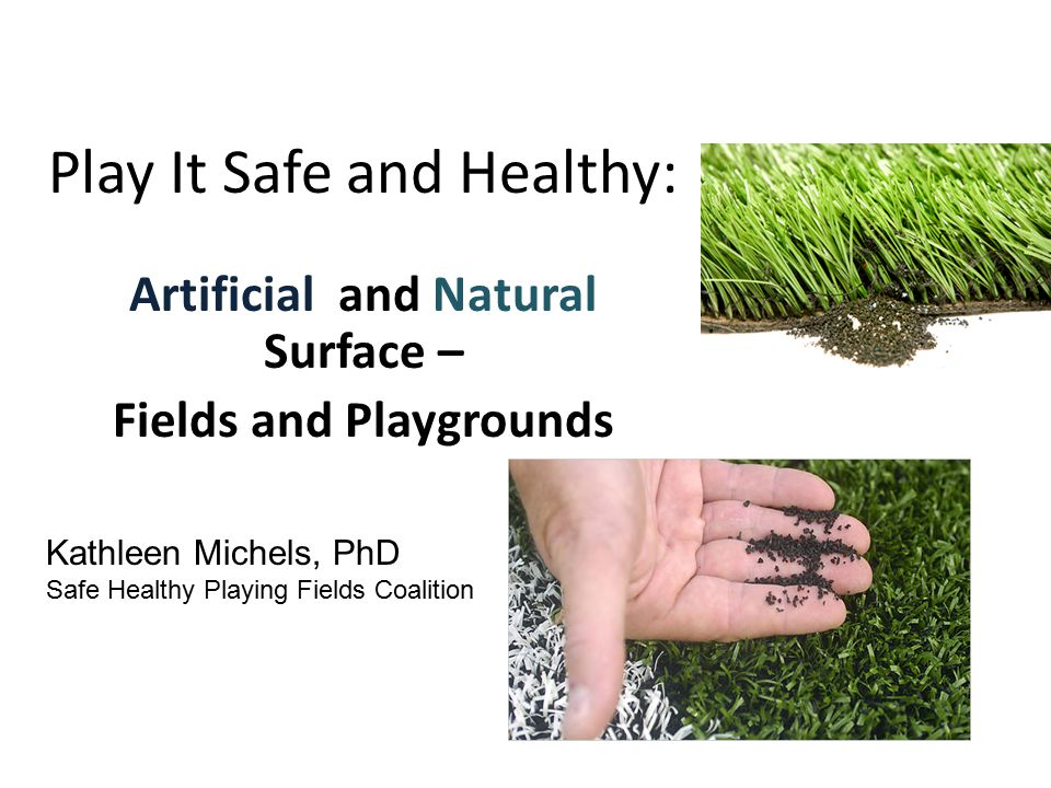 Play It Safe and Healthy: Artificial and Natural Surface – Fields and Playgrounds Kathleen Michels, PhD Safe Healthy Playing Fields Coalition
