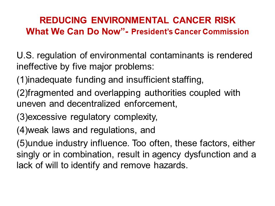 "REDUCING ENVIRONMENTAL CANCER RISK What We Can Do Now""- President's Cancer Commission U.S. regulation of environmental contaminants is rendered ineffe"