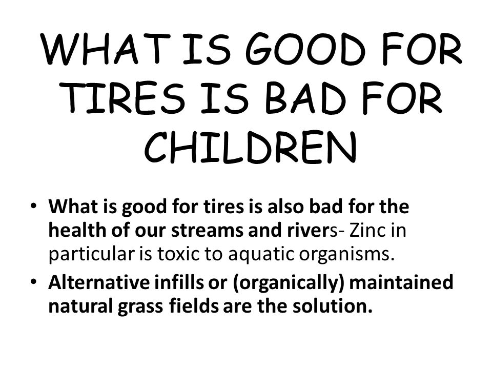WHAT IS GOOD FOR TIRES IS BAD FOR CHILDREN What is good for tires is also bad for the health of our streams and rivers- Zinc in particular is toxic to