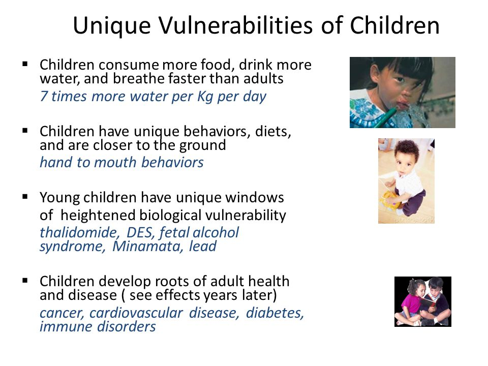 Unique Vulnerabilities of Children  Children consume more food, drink more water, and breathe faster than adults 7 times more water per Kg per day 