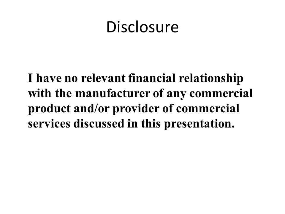 Disclosure I have no relevant financial relationship with the manufacturer of any commercial product and/or provider of commercial services discussed