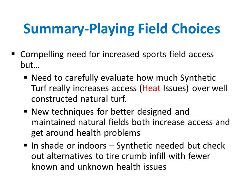 Summary-Playing Field Choices  Compelling need for increased sports field access but…  Need to carefully evaluate how much Synthetic Turf really inc