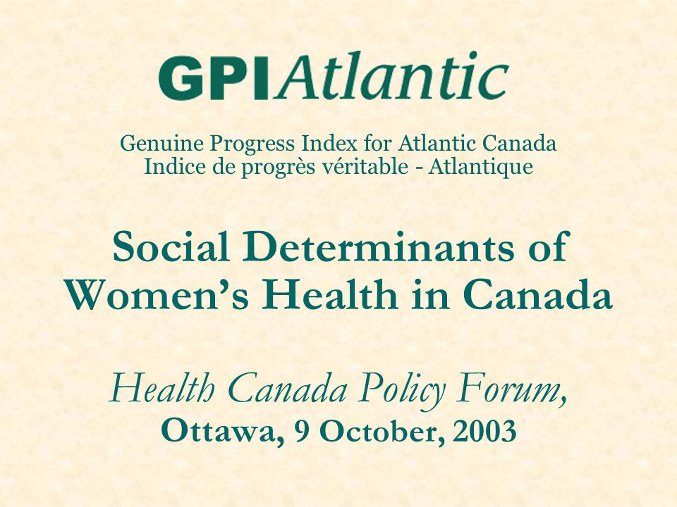 Genuine Progress Index for Atlantic Canada Indice de progrès véritable - Atlantique Social Determinants of Women's Health in Canada Health Canada Poli