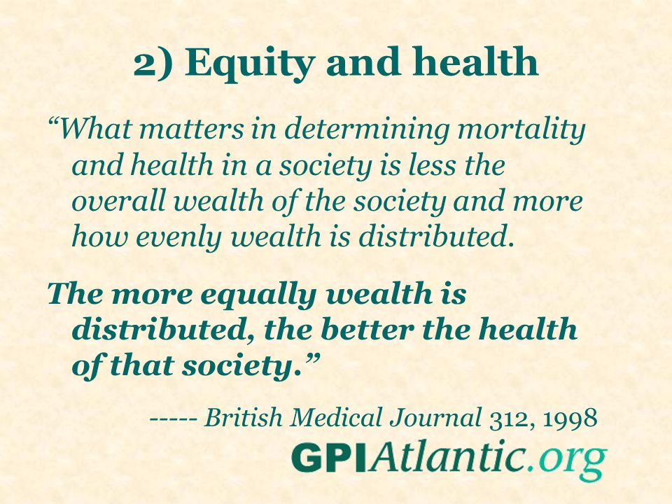 2) Equity and health What matters in determining mortality and health in a society is less the overall wealth of the society and more how evenly wealth is distributed.
