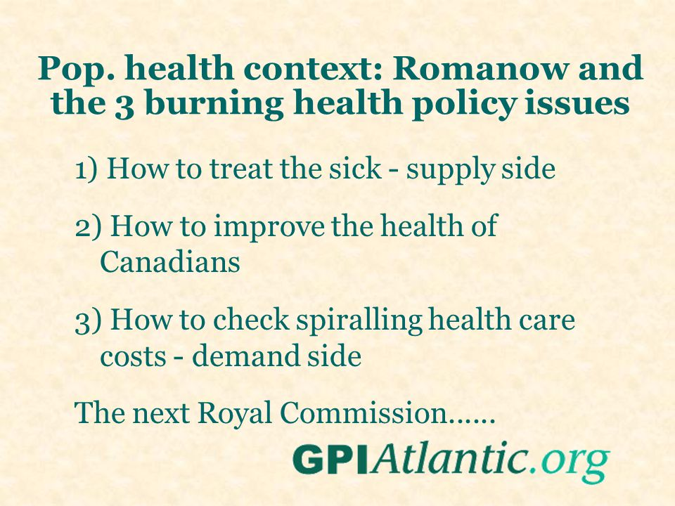 Pop. health context: Romanow and the 3 burning health policy issues 1) How to treat the sick - supply side 2) How to improve the health of Canadians 3