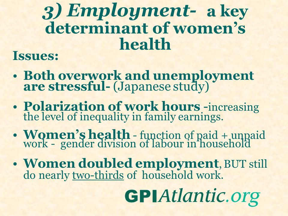 3) Employment- a key determinant of women's health Issues: Both overwork and unemployment are stressful- (Japanese study) Polarization of work hours - increasing the level of inequality in family earnings.