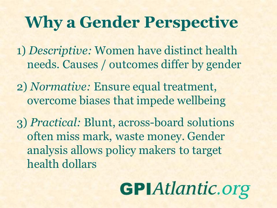 1) Descriptive: Women have distinct health needs. Causes / outcomes differ by gender 2) Normative: Ensure equal treatment, overcome biases that impede