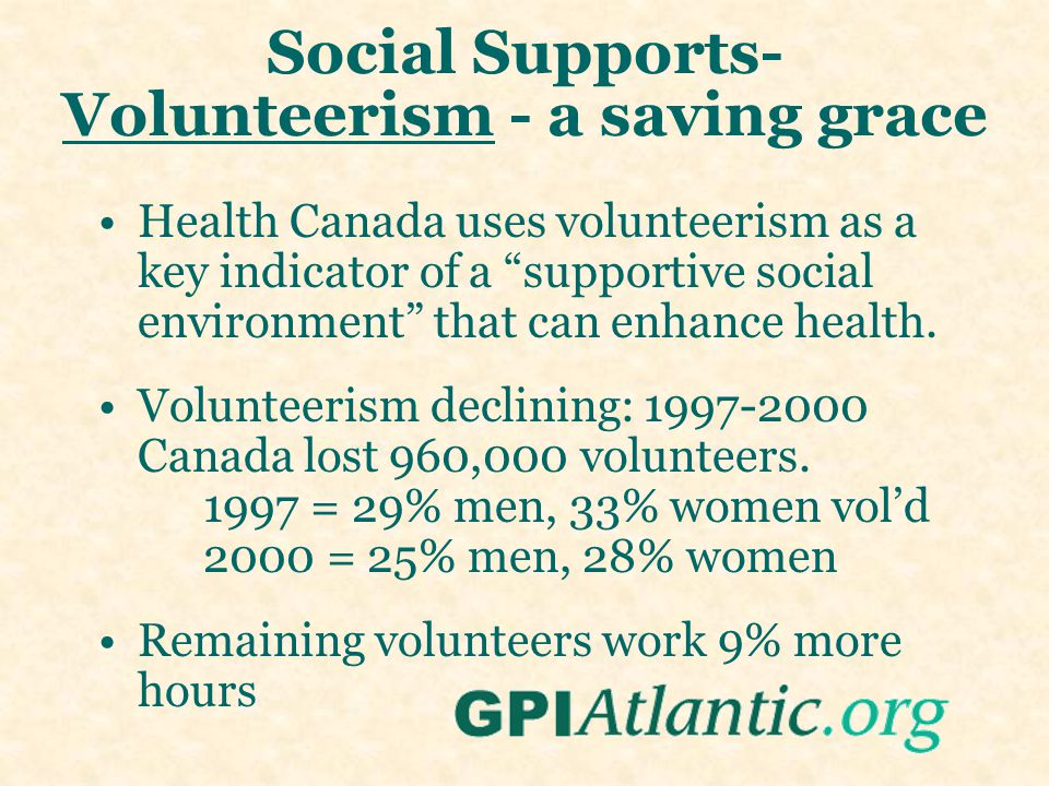 Social Supports- Volunteerism - a saving grace Health Canada uses volunteerism as a key indicator of a supportive social environment that can enhance health.