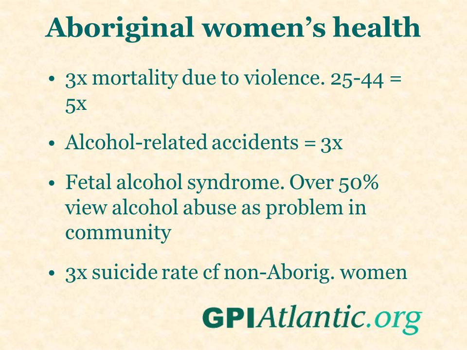 Aboriginal women's health 3x mortality due to violence. 25-44 = 5x Alcohol-related accidents = 3x Fetal alcohol syndrome. Over 50% view alcohol abuse